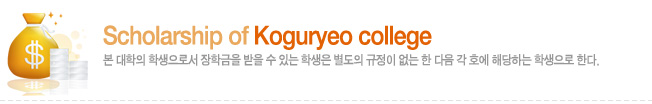 Scholarship of Koguryeo college 본 대학의 학생으로서 장학금을 받을 수 있는 학생은 별도의 규정이 없는 한 다음 각 호에 해당하는 학생으로 한다.