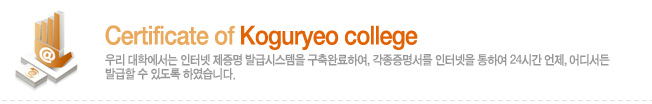 Certificate of koguryeo college 우리 대학에서는 인터넷 제증명 발급시스템을 구축완료하여, 각종증명서를 인터넷을 통하여 24시간 언제, 어디서든 발급할 수 있도록 하였습니다.