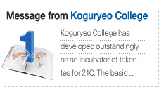 Message form Koguryeo College Koguryeo College has  developed outstandingly  as an incubator of taken tes for 21C. The basic ...